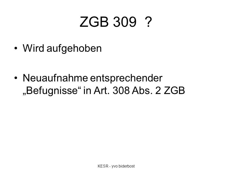 """ZGB 309 ? Wird aufgehoben Neuaufnahme entsprechender """"Befugnisse"""" in Art. 308 Abs. 2 ZGB KESR - yvo biderbost"""