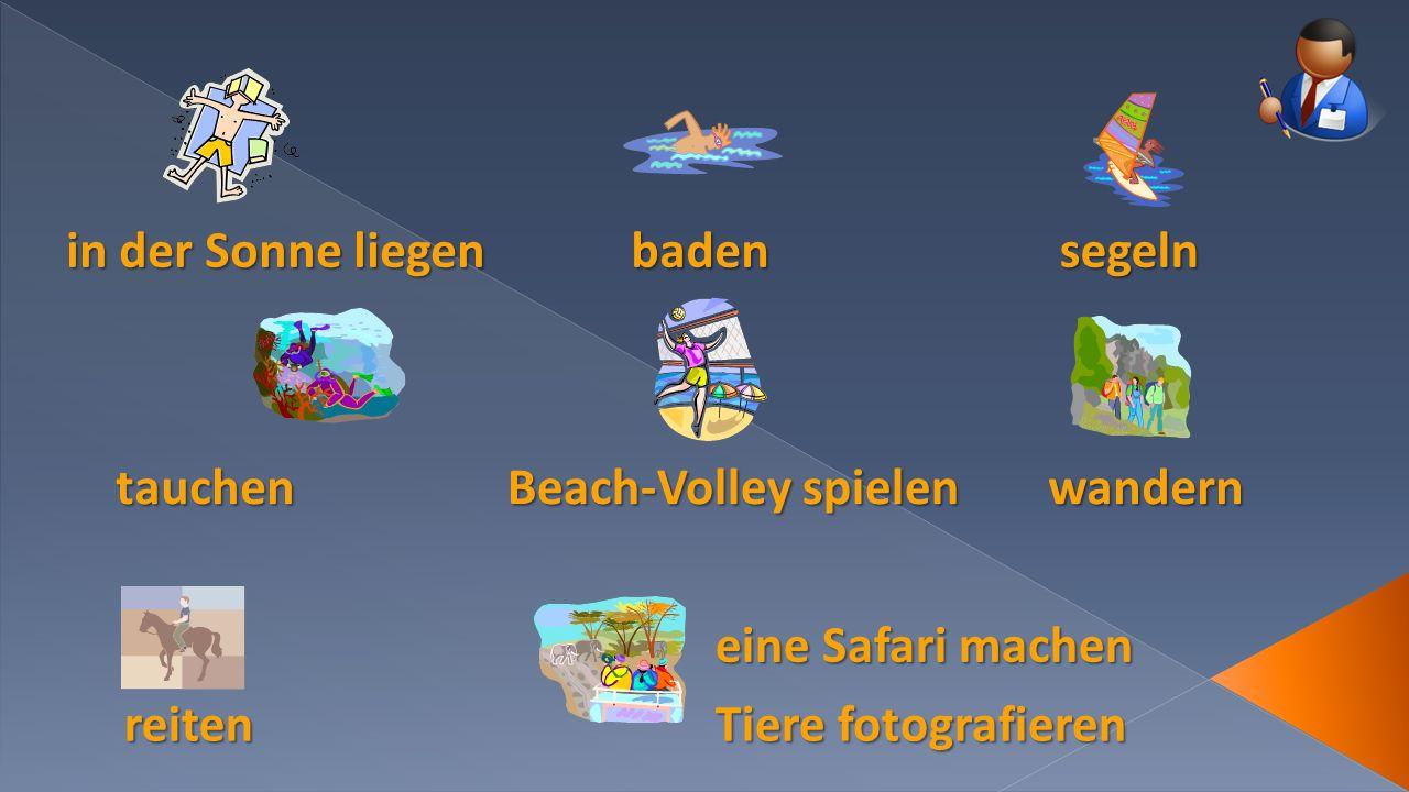 in der Sonne liegen badensegeln tauchen Beach-Volley spielen wandern reiten eine Safari machen Tiere fotografieren