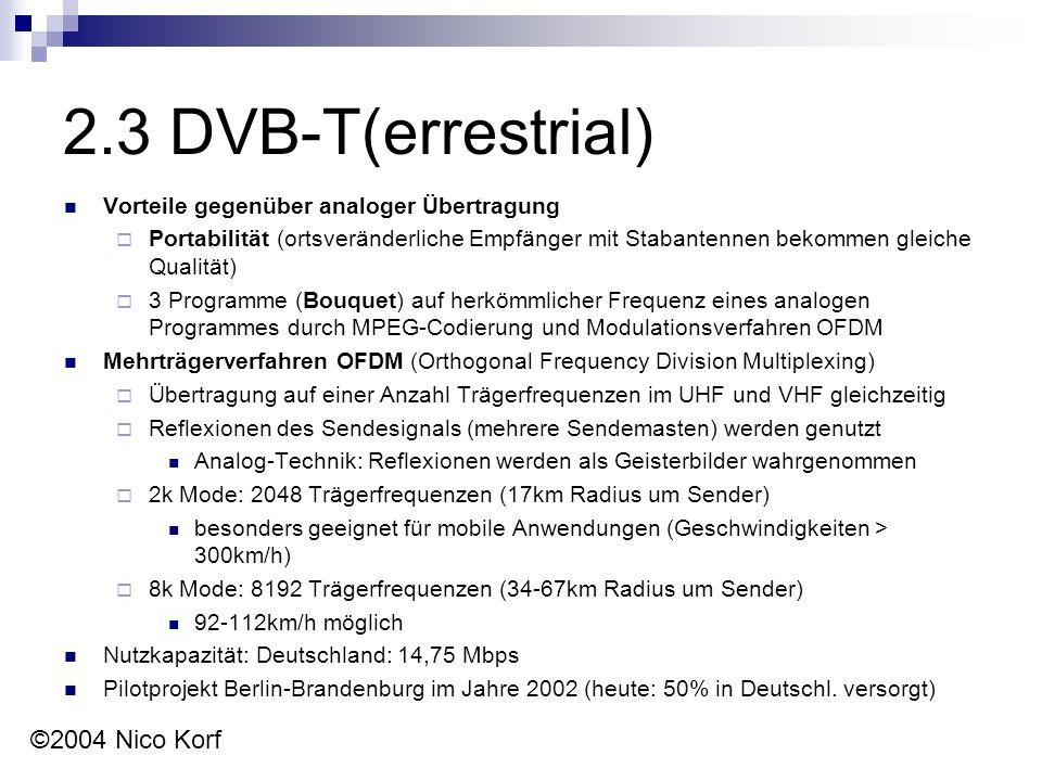 2.3 DVB-T(errestrial) Vorteile gegenüber analoger Übertragung  Portabilität (ortsveränderliche Empfänger mit Stabantennen bekommen gleiche Qualität)  3 Programme (Bouquet) auf herkömmlicher Frequenz eines analogen Programmes durch MPEG-Codierung und Modulationsverfahren OFDM Mehrträgerverfahren OFDM (Orthogonal Frequency Division Multiplexing)  Übertragung auf einer Anzahl Trägerfrequenzen im UHF und VHF gleichzeitig  Reflexionen des Sendesignals (mehrere Sendemasten) werden genutzt Analog-Technik: Reflexionen werden als Geisterbilder wahrgenommen  2k Mode: 2048 Trägerfrequenzen (17km Radius um Sender) besonders geeignet für mobile Anwendungen (Geschwindigkeiten > 300km/h)  8k Mode: 8192 Trägerfrequenzen (34-67km Radius um Sender) 92-112km/h möglich Nutzkapazität: Deutschland: 14,75 Mbps Pilotprojekt Berlin-Brandenburg im Jahre 2002 (heute: 50% in Deutschl.