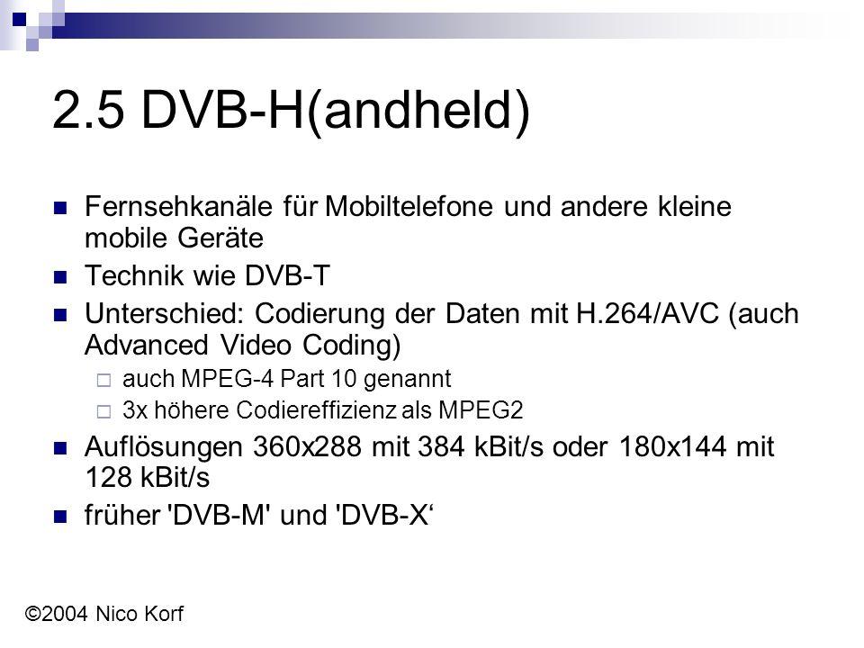 2.5 DVB-H(andheld) Fernsehkanäle für Mobiltelefone und andere kleine mobile Geräte Technik wie DVB-T Unterschied: Codierung der Daten mit H.264/AVC (auch Advanced Video Coding)  auch MPEG-4 Part 10 genannt  3x höhere Codiereffizienz als MPEG2 Auflösungen 360x288 mit 384 kBit/s oder 180x144 mit 128 kBit/s früher DVB-M und DVB-X' ©2004 Nico Korf