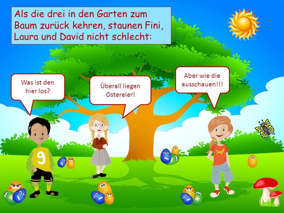 Choose your characters and drag them onto the slide Als die drei in den Garten zum Baum zurück kehren, staunen Fini, Laura und David nicht schlecht: Was ist den hier los.