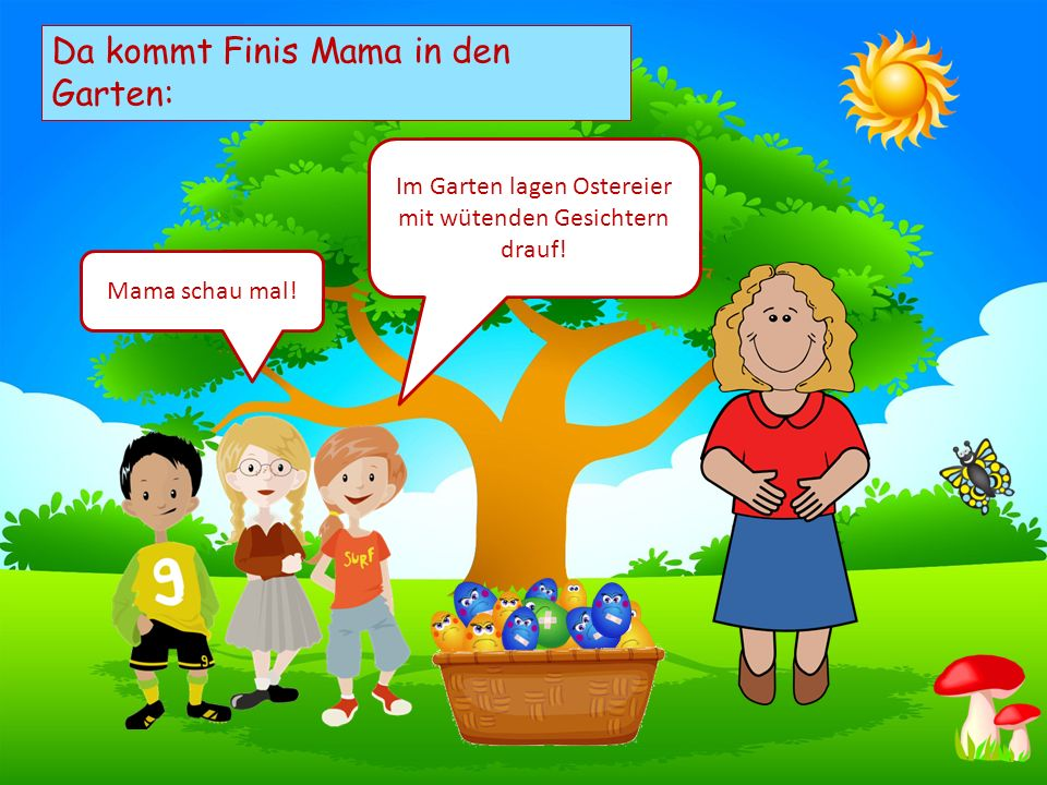 Choose your characters and drag them onto the slide Da kommt Finis Mama in den Garten: Im Garten lagen Ostereier mit wütenden Gesichtern drauf! Mama s