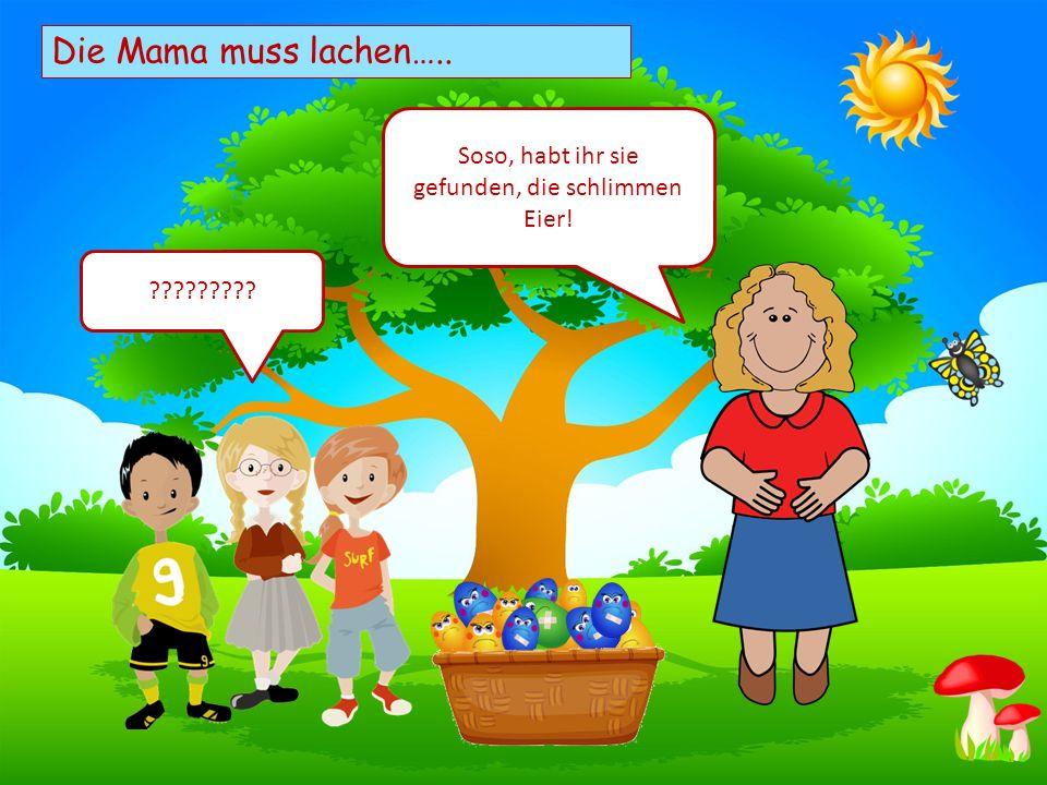 Choose your characters and drag them onto the slide Die Mama muss lachen….. Soso, habt ihr sie gefunden, die schlimmen Eier! ?????????