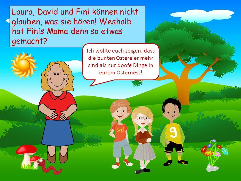 Choose your characters and drag them onto the slide Laura, David und Fini können nicht glauben, was sie hören! Weshalb hat Finis Mama denn so etwas ge
