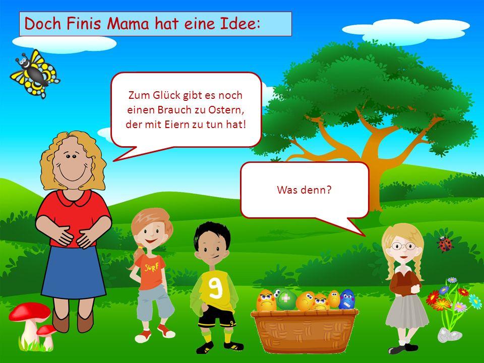 Choose your characters and drag them onto the slide Doch Finis Mama hat eine Idee: Zum Glück gibt es noch einen Brauch zu Ostern, der mit Eiern zu tun