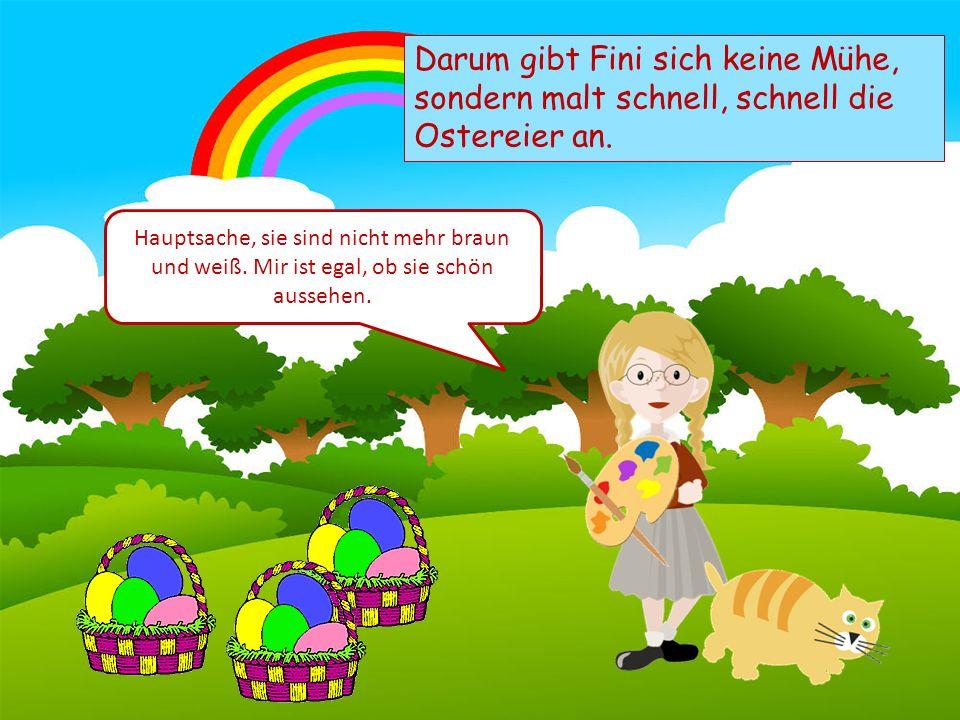 Choose your characters and drag them onto the slide Darum gibt Fini sich keine Mühe, sondern malt schnell, schnell die Ostereier an.