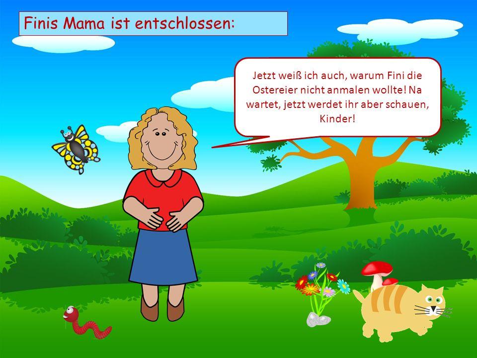 Choose your characters and drag them onto the slide Finis Mama ist entschlossen: Jetzt weiß ich auch, warum Fini die Ostereier nicht anmalen wollte.