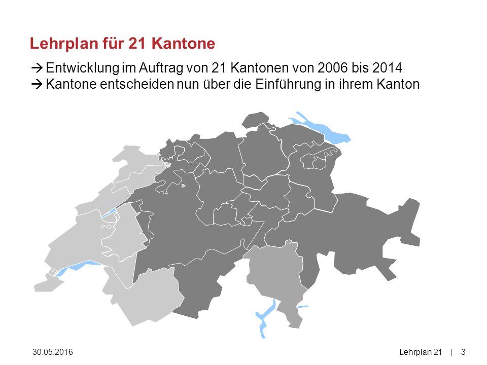 Lehrplan für 21 Kantone 30.05.2016Lehrplan 21|3|3  Entwicklung im Auftrag von 21 Kantonen von 2006 bis 2014  Kantone entscheiden nun über die Einführung in ihrem Kanton