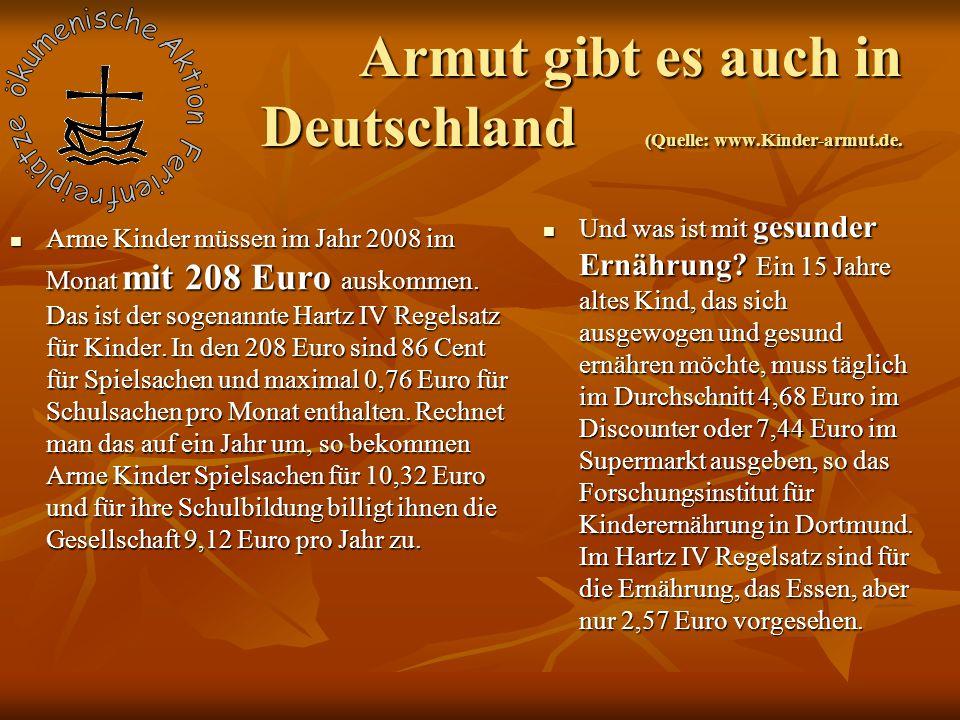 Armut gibt es auch in Deutschland (Quelle: www.Kinder-armut.de. Arme Kinder müssen im Jahr 2008 im Monat mit 208 Euro auskommen. Das ist der sogenannt