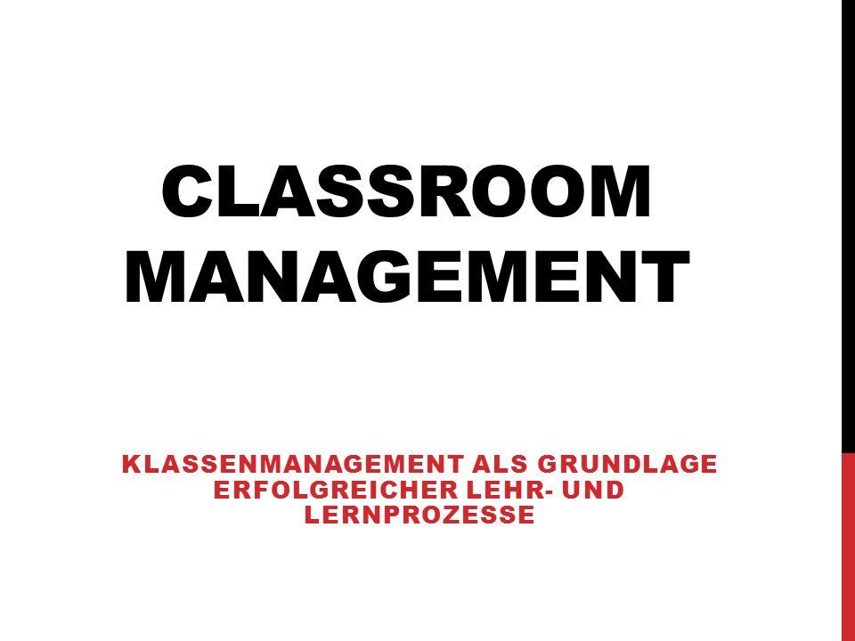 CLASSROOM MANAGEMENT KLASSENMANAGEMENT ALS GRUNDLAGE ERFOLGREICHER LEHR- UND LERNPROZESSE