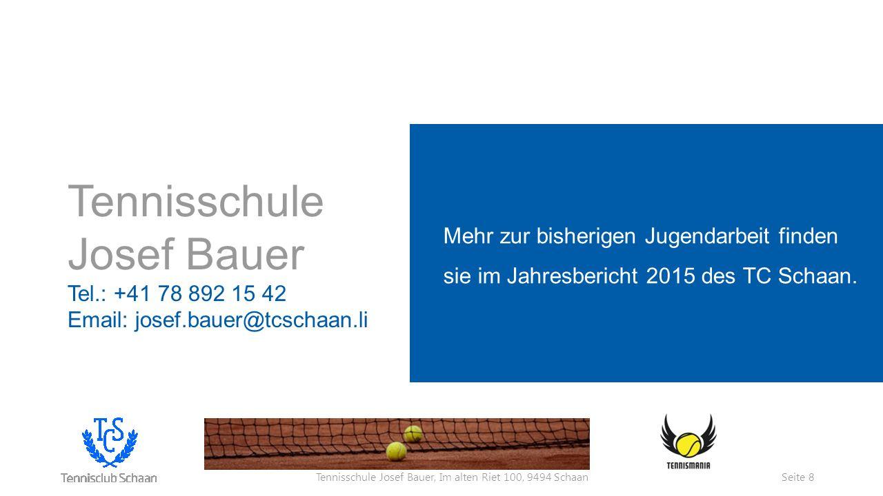 Tennisschule Josef Bauer, Im alten Riet 100, 9494 Schaan Tennisschule Josef Bauer Tel.: +41 78 892 15 42 Email: josef.bauer@tcschaan.li Mehr zur bisherigen Jugendarbeit finden sie im Jahresbericht 2015 des TC Schaan.