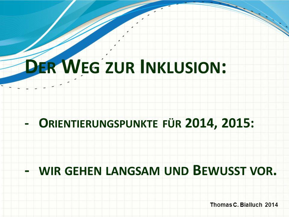 D ER W EG ZUR I NKLUSION : - O RIENTIERUNGSPUNKTE FÜR 2014, 2015: - WIR GEHEN LANGSAM UND B EWUSST VOR. Thomas C. Bialluch 2014