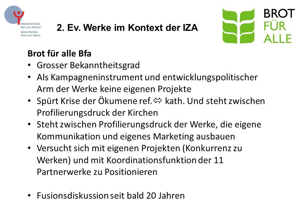 2. Ev. Werke im Kontext der IZA Brot für alle Bfa Grosser Bekanntheitsgrad Als Kampagneninstrument und entwicklungspolitischer Arm der Werke keine eig
