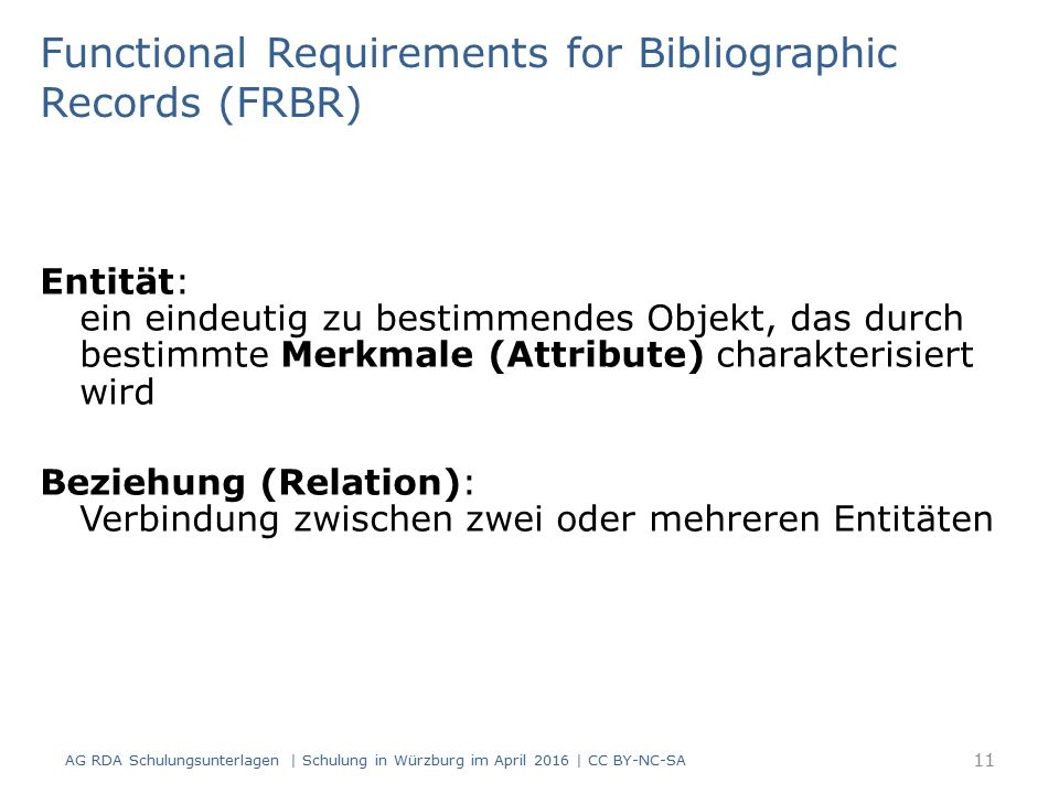 Entität: ein eindeutig zu bestimmendes Objekt, das durch bestimmte Merkmale (Attribute) charakterisiert wird Beziehung (Relation): Verbindung zwischen zwei oder mehreren Entitäten AG RDA Schulungsunterlagen | Schulung in Würzburg im April 2016 | CC BY-NC-SA Functional Requirements for Bibliographic Records (FRBR) 11