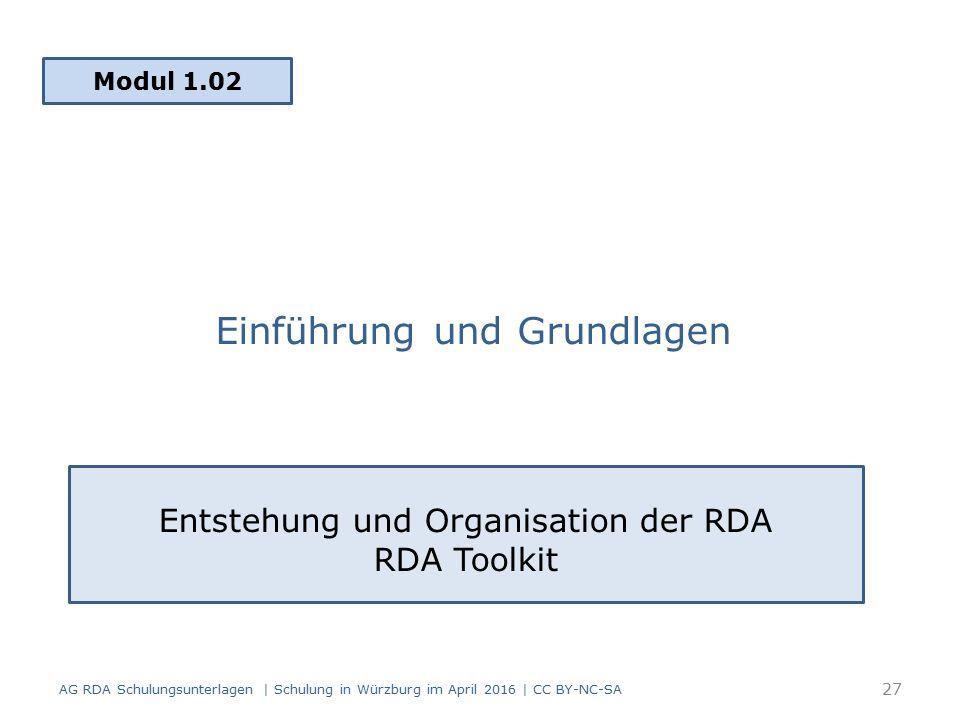 Einführung und Grundlagen Modul 1.02 AG RDA Schulungsunterlagen | Schulung in Würzburg im April 2016 | CC BY-NC-SA Entstehung und Organisation der RDA RDA Toolkit 27