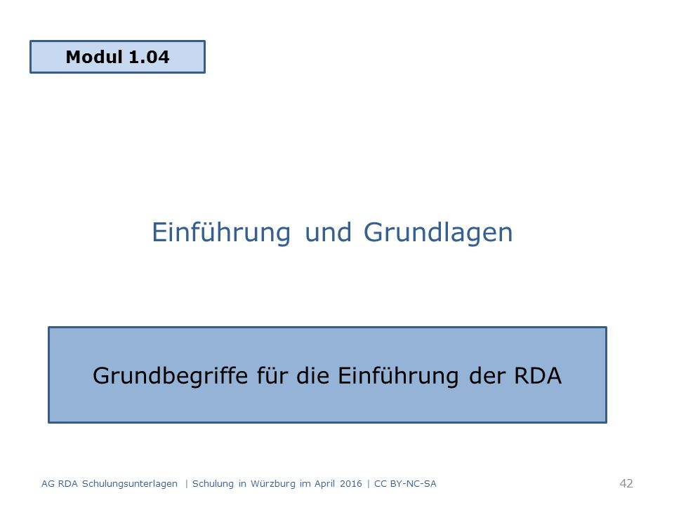 Einführung und Grundlagen Modul 1.04 AG RDA Schulungsunterlagen | Schulung in Würzburg im April 2016 | CC BY-NC-SA Grundbegriffe für die Einführung der RDA 42