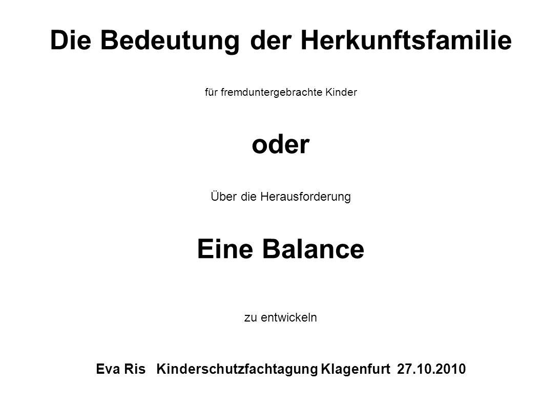 Die Bedeutung der Herkunftsfamilie für fremduntergebrachte Kinder oder Über die Herausforderung Eine Balance zu entwickeln Eva Ris Kinderschutzfachtagung Klagenfurt 27.10.2010