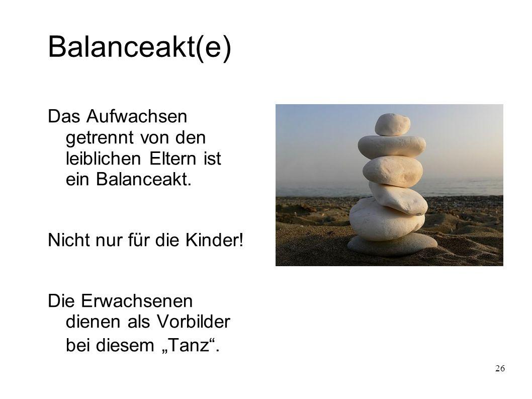 26 Balanceakt(e) Das Aufwachsen getrennt von den leiblichen Eltern ist ein Balanceakt.