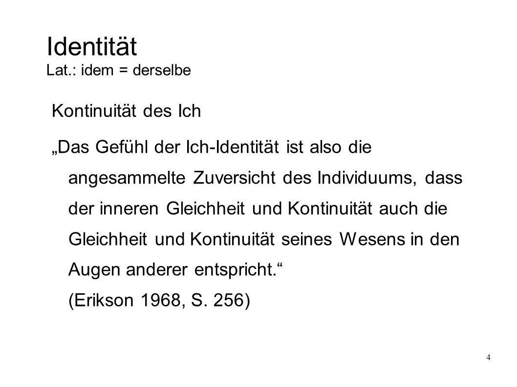 """4 Identität Lat.: idem = derselbe Kontinuität des Ich """"Das Gefühl der Ich-Identität ist also die angesammelte Zuversicht des Individuums, dass der inneren Gleichheit und Kontinuität auch die Gleichheit und Kontinuität seines Wesens in den Augen anderer entspricht. (Erikson 1968, S."""