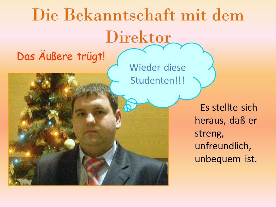 Die Bekanntschaft mit dem Direktor Das Äußere trügt.