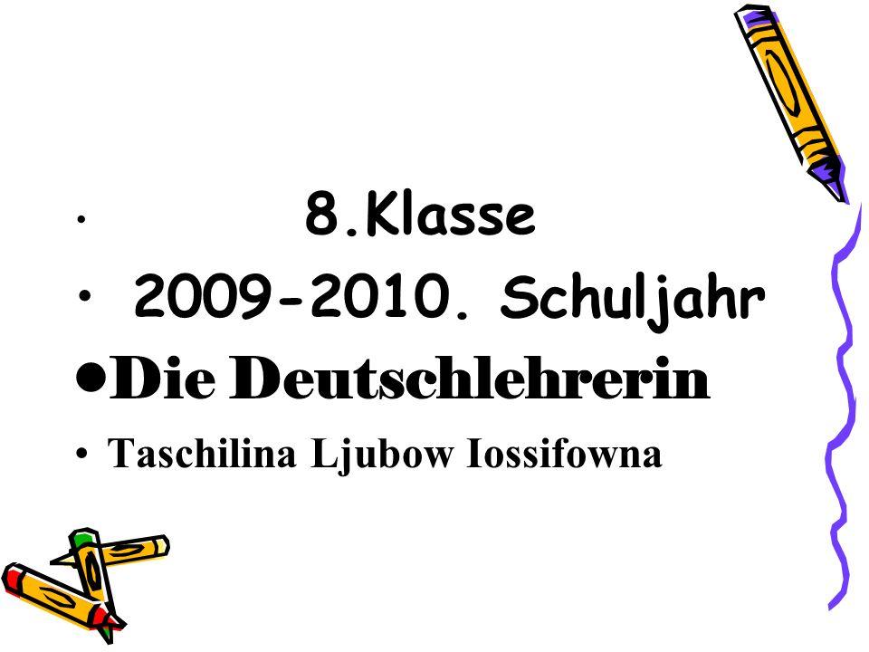 8.Klasse 2009-2010. Schuljahr Die Deutschlehrerin Taschilina Ljubow Iossifowna