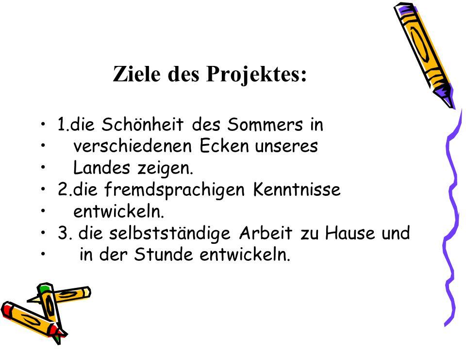 Ziele des Projektes: 1.die Schönheit des Sommers in verschiedenen Ecken unseres Landes zeigen.