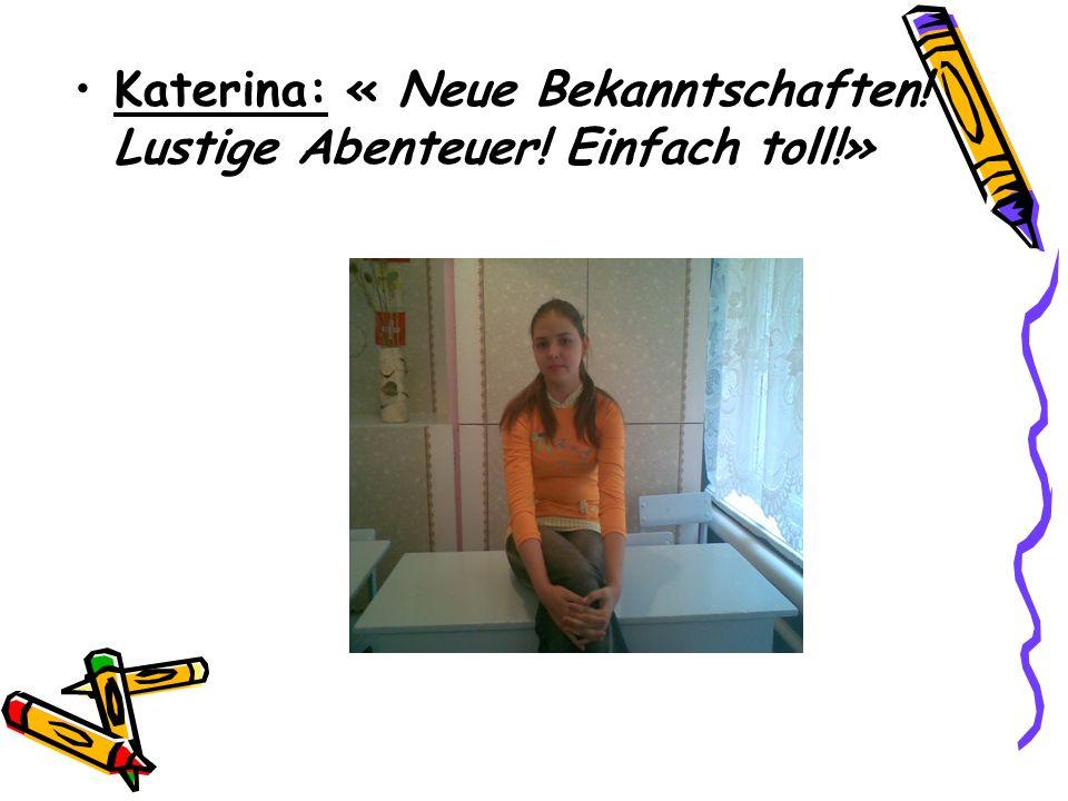 Katerina: « Neue Bekanntschaften! Lustige Abenteuer! Einfach toll!»