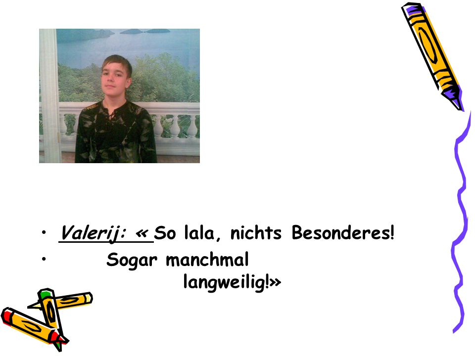 Valerij: « So lala, nichts Besonderes! Sogar manchmal langweilig!»