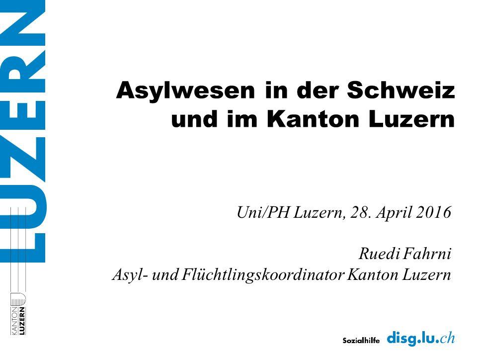 Asylwesen in der Schweiz und im Kanton Luzern Uni/PH Luzern, 28. April 2016 Ruedi Fahrni Asyl- und Flüchtlingskoordinator Kanton Luzern
