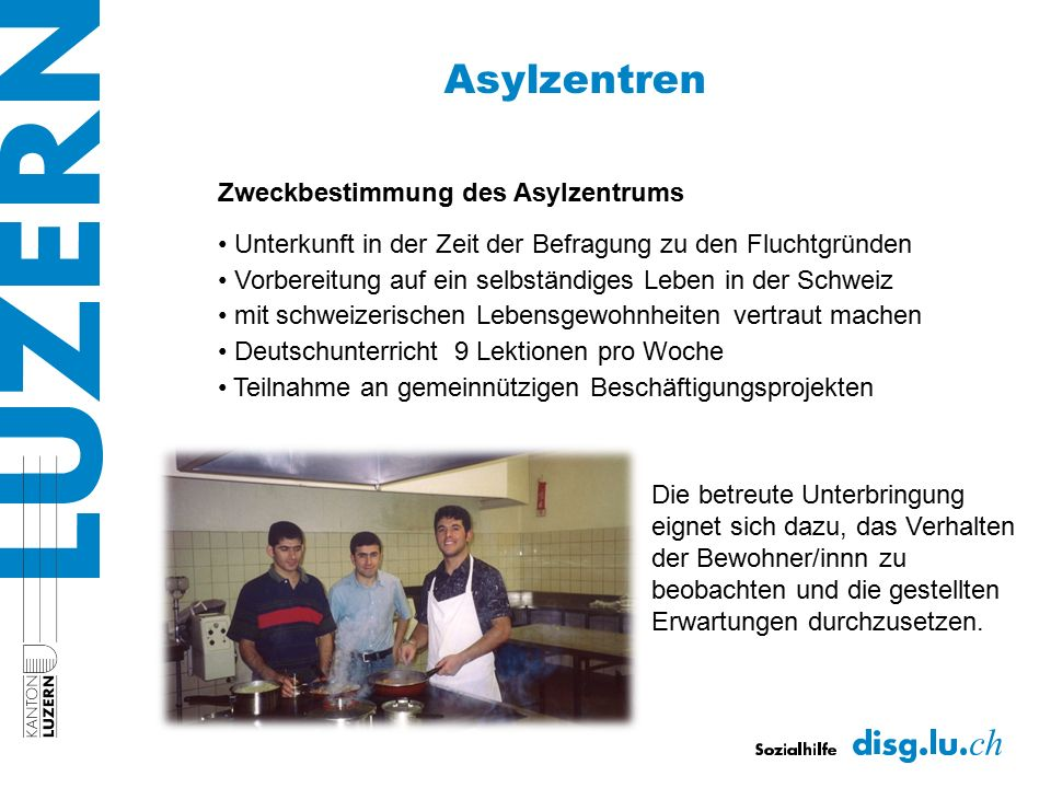 Asylzentren Zweckbestimmung des Asylzentrums Unterkunft in der Zeit der Befragung zu den Fluchtgründen Vorbereitung auf ein selbständiges Leben in der Schweiz mit schweizerischen Lebensgewohnheiten vertraut machen Deutschunterricht 9 Lektionen pro Woche Teilnahme an gemeinnützigen Beschäftigungsprojekten Die betreute Unterbringung eignet sich dazu, das Verhalten der Bewohner/innn zu beobachten und die gestellten Erwartungen durchzusetzen.