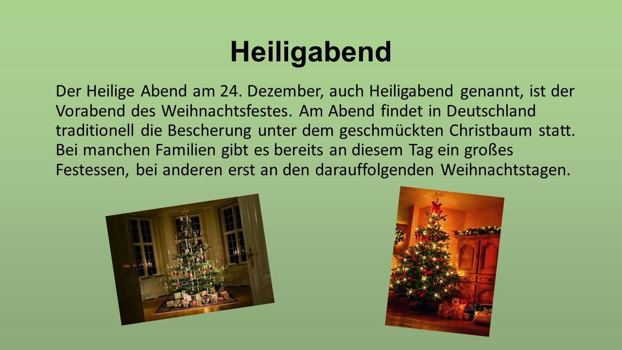 Heiligabend Der Heilige Abend am 24. Dezember, auch Heiligabend genannt, ist der Vorabend des Weihnachtsfestes. Am Abend findet in Deutschland traditi