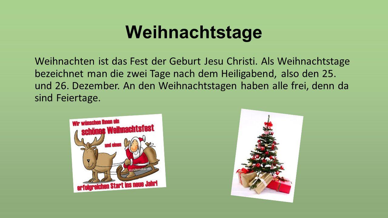 Weihnachtstage Weihnachten ist das Fest der Geburt Jesu Christi. Als Weihnachtstage bezeichnet man die zwei Tage nach dem Heiligabend, also den 25. un