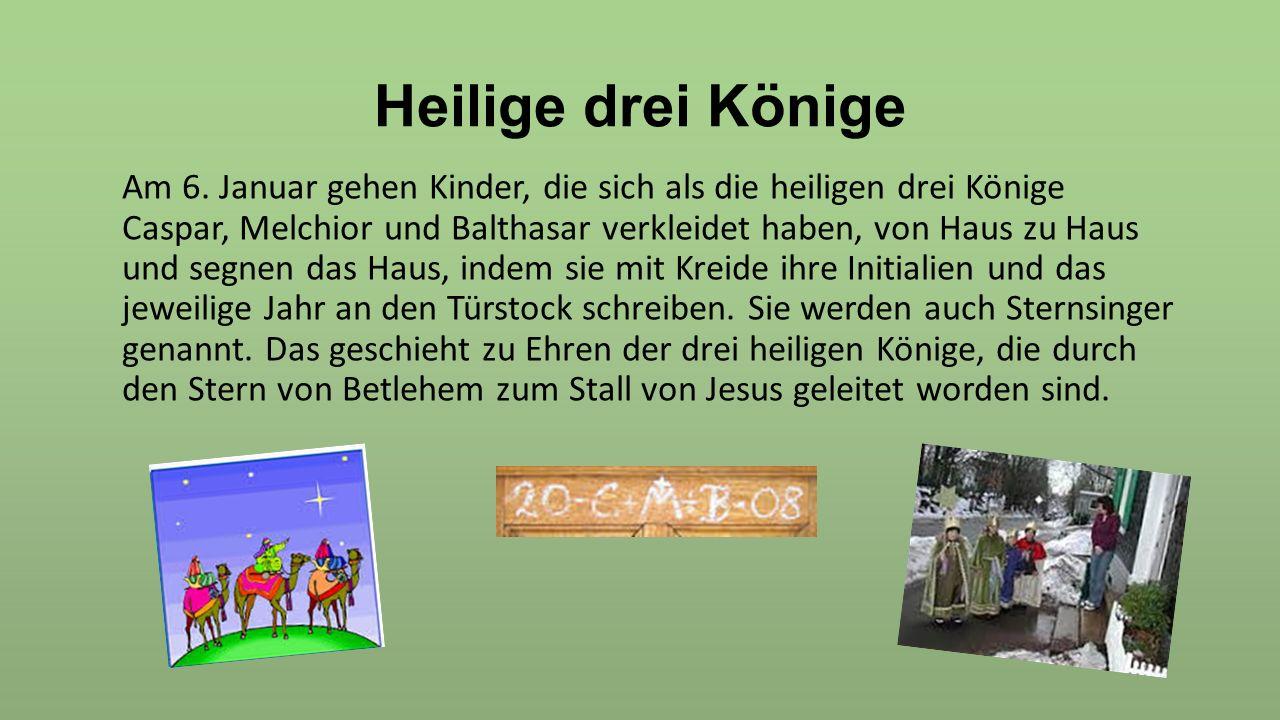 Heilige drei Könige Am 6. Januar gehen Kinder, die sich als die heiligen drei Könige Caspar, Melchior und Balthasar verkleidet haben, von Haus zu Haus