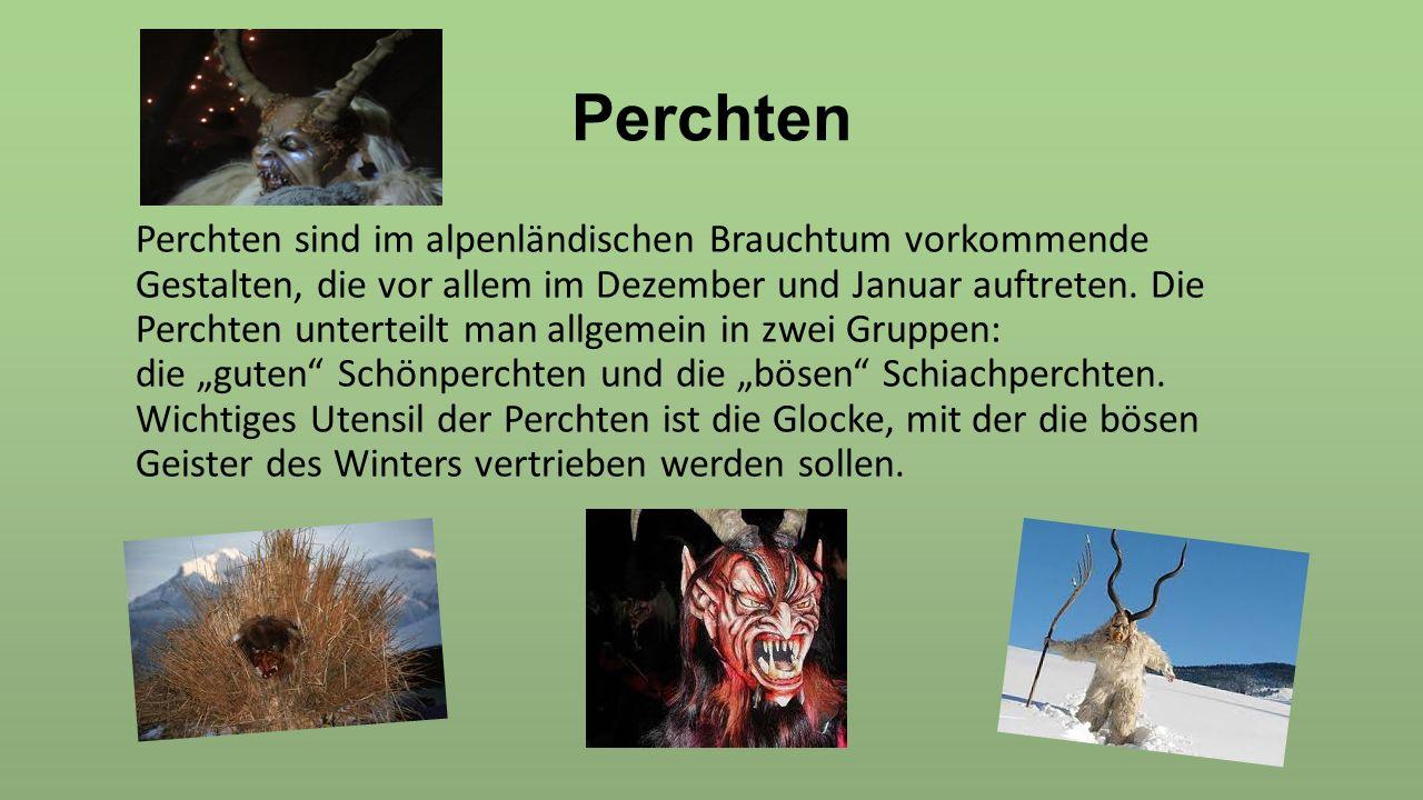 Perchten Perchten sind im alpenländischen Brauchtum vorkommende Gestalten, die vor allem im Dezember und Januar auftreten. Die Perchten unterteilt man