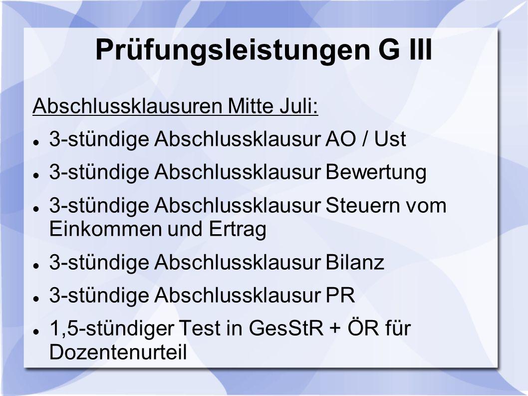 Prüfungsleistungen G III Abschlussklausuren Mitte Juli: 3-stündige Abschlussklausur AO / Ust 3-stündige Abschlussklausur Bewertung 3-stündige Abschlussklausur Steuern vom Einkommen und Ertrag 3-stündige Abschlussklausur Bilanz 3-stündige Abschlussklausur PR 1,5-stündiger Test in GesStR + ÖR für Dozentenurteil