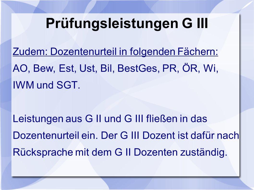 Prüfungsleistungen G III Zudem: Dozentenurteil in folgenden Fächern: AO, Bew, Est, Ust, Bil, BestGes, PR, ÖR, Wi, IWM und SGT.