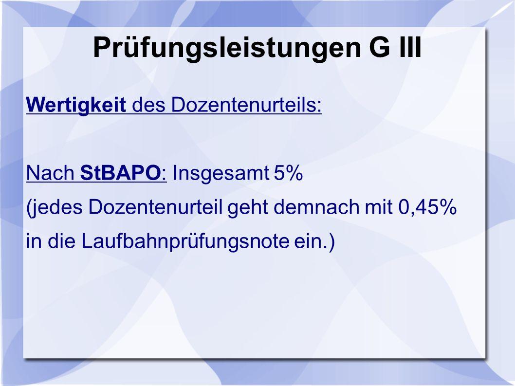 Prüfungsleistungen G III Wertigkeit des Dozentenurteils: Nach StBAPO: Insgesamt 5% (jedes Dozentenurteil geht demnach mit 0,45% in die Laufbahnprüfungsnote ein.)