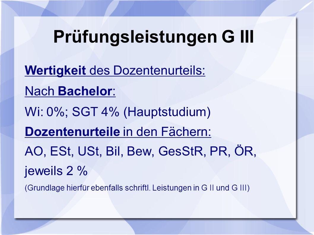 Prüfungsleistungen G III Wertigkeit des Dozentenurteils: Nach Bachelor: Wi: 0%; SGT 4% (Hauptstudium) Dozentenurteile in den Fächern: AO, ESt, USt, Bil, Bew, GesStR, PR, ÖR, jeweils 2 % (Grundlage hierfür ebenfalls schriftl.