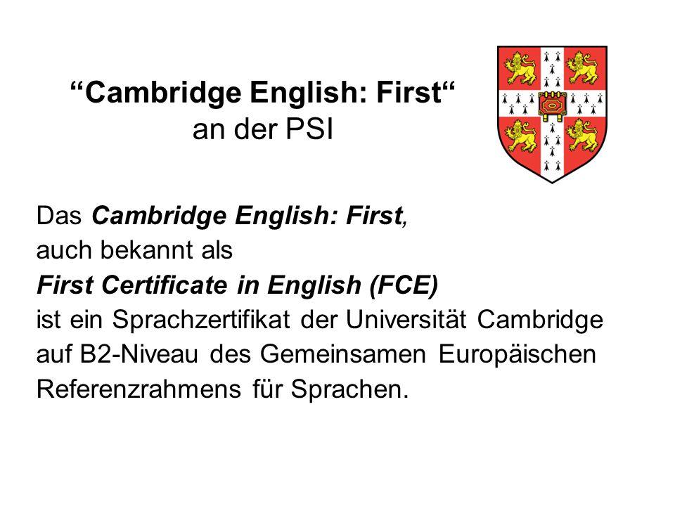 Cambridge English: First an der PSI Das Cambridge English: First, auch bekannt als First Certificate in English (FCE) ist ein Sprachzertifikat der Universität Cambridge auf B2-Niveau des Gemeinsamen Europäischen Referenzrahmens für Sprachen.