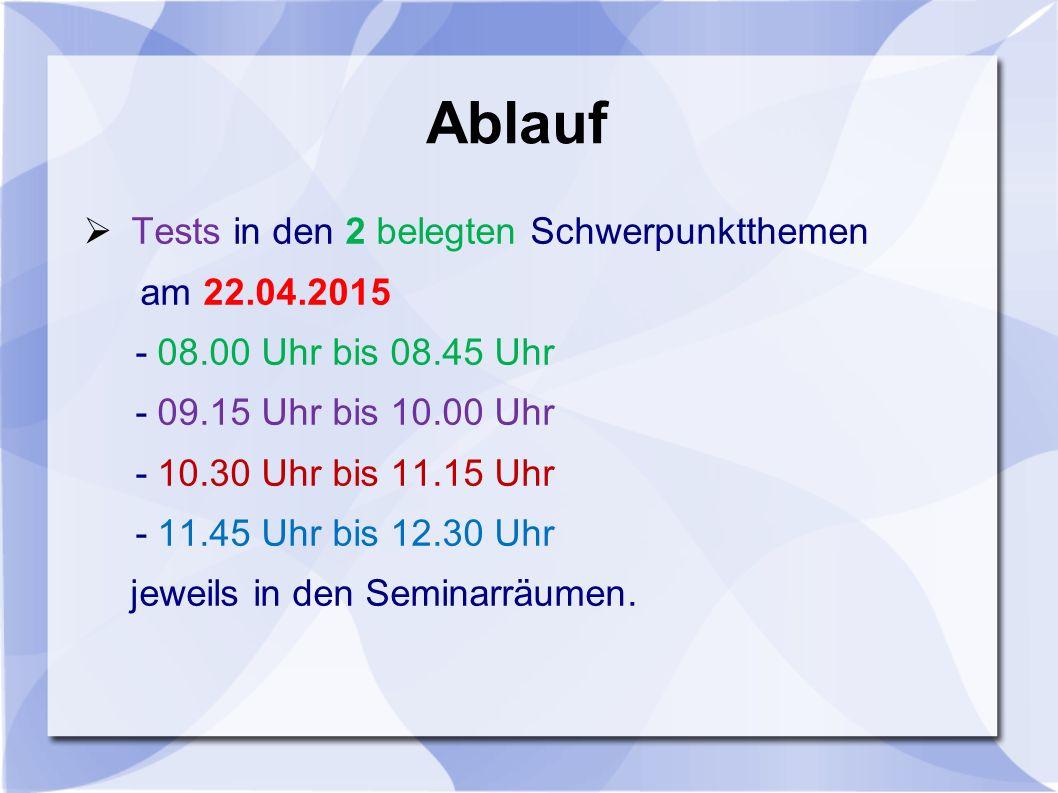 Ablauf  Tests in den 2 belegten Schwerpunktthemen am 22.04.2015 - 08.00 Uhr bis 08.45 Uhr - 09.15 Uhr bis 10.00 Uhr - 10.30 Uhr bis 11.15 Uhr - 11.45 Uhr bis 12.30 Uhr jeweils in den Seminarräumen.