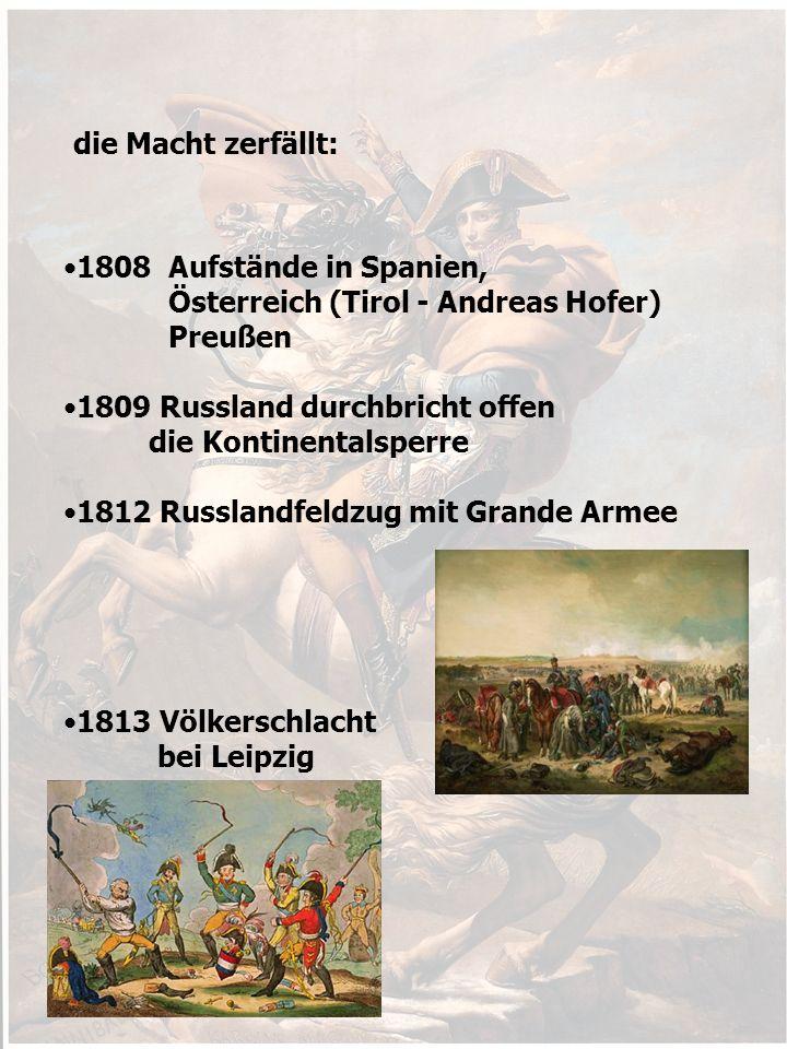 die Macht zerfällt: 1808 Aufstände in Spanien, Österreich (Tirol - Andreas Hofer) Preußen 1809 Russland durchbricht offen die Kontinentalsperre 1812 Russlandfeldzug mit Grande Armee 1813 Völkerschlacht bei Leipzig