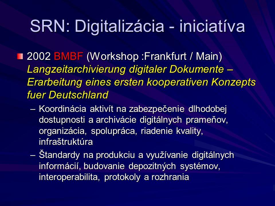 SRN: Digitalizácia - iniciatíva 2002 BMBF (Workshop :Frankfurt / Main) Langzeitarchivierung digitaler Dokumente – Erarbeitung eines ersten kooperativen Konzepts fuer Deutschland –Koordinácia aktivít na zabezpečenie dlhodobej dostupnosti a archivácie digitálnych prameňov, organizácia, spolupráca, riadenie kvality, infraštruktúra –Štandardy na produkciu a využívanie digitálnych informácií, budovanie depozitných systémov, interoperabilita, protokoly a rozhrania