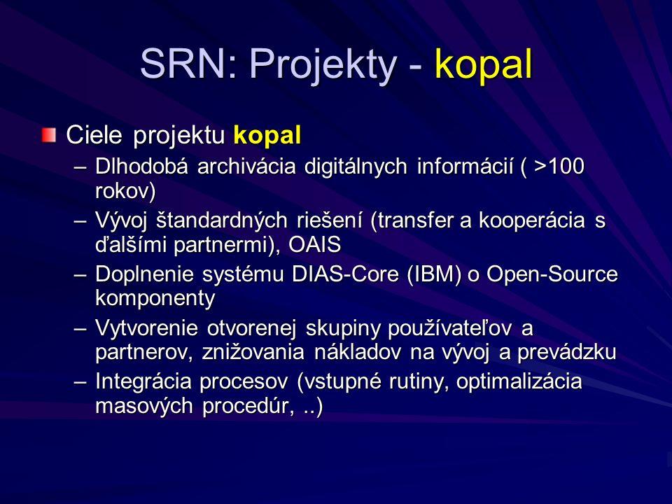 SRN: Projekty - kopal Ciele projektu kopal –Dlhodobá archivácia digitálnych informácií ( >100 rokov) –Vývoj štandardných riešení (transfer a kooperácia s ďalšími partnermi), OAIS –Doplnenie systému DIAS-Core (IBM) o Open-Source komponenty –Vytvorenie otvorenej skupiny používateľov a partnerov, znižovania nákladov na vývoj a prevádzku –Integrácia procesov (vstupné rutiny, optimalizácia masových procedúr,..)