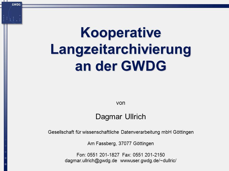 Gesellschaft für wissenschaftliche Datenverarbeitung mbH Göttingen Am Fassberg, 37077 Göttingen Fon: 0551 201-1827 Fax: 0551 201-2150 dagmar.ullrich@gwdg.de wwwuser.gwdg.de/~dullric/ von Kooperative Langzeitarchivierung an der GWDG Dagmar Ullrich