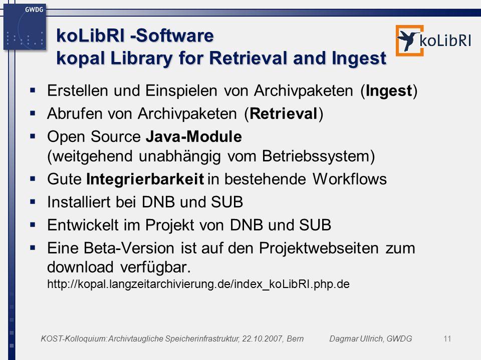 KOST-Kolloquium: Archivtaugliche Speicherinfrastruktur, 22.10.2007, BernDagmar Ullrich, GWDG11 koLibRI -Software kopal Library for Retrieval and Ingest  Erstellen und Einspielen von Archivpaketen (Ingest)  Abrufen von Archivpaketen (Retrieval)  Open Source Java-Module (weitgehend unabhängig vom Betriebssystem)  Gute Integrierbarkeit in bestehende Workflows  Installiert bei DNB und SUB  Entwickelt im Projekt von DNB und SUB  Eine Beta-Version ist auf den Projektwebseiten zum download verfügbar.