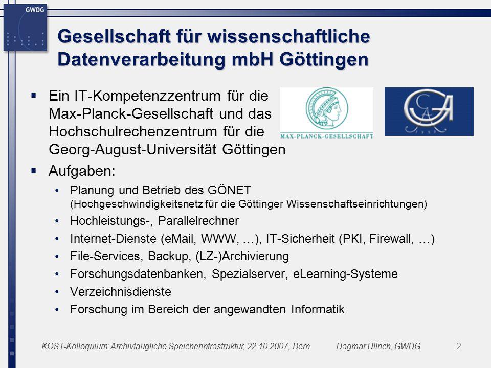 KOST-Kolloquium: Archivtaugliche Speicherinfrastruktur, 22.10.2007, BernDagmar Ullrich, GWDG2 Gesellschaft für wissenschaftliche Datenverarbeitung mbH Göttingen  Ein IT-Kompetenzzentrum für die Max-Planck-Gesellschaft und das Hochschulrechenzentrum für die Georg-August-Universität Göttingen  Aufgaben: Planung und Betrieb des GÖNET (Hochgeschwindigkeitsnetz für die Göttinger Wissenschaftseinrichtungen) Hochleistungs-, Parallelrechner Internet-Dienste (eMail, WWW, …), IT-Sicherheit (PKI, Firewall, …) File-Services, Backup, (LZ-)Archivierung Forschungsdatenbanken, Spezialserver, eLearning-Systeme Verzeichnisdienste Forschung im Bereich der angewandten Informatik