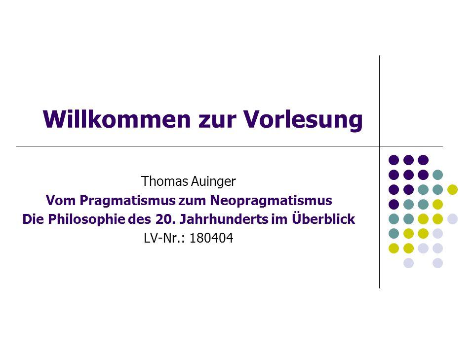 Willkommen zur Vorlesung Thomas Auinger Vom Pragmatismus zum Neopragmatismus Die Philosophie des 20.