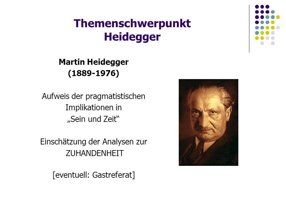 """Themenschwerpunkt Heidegger Martin Heidegger (1889-1976) Aufweis der pragmatistischen Implikationen in """"Sein und Zeit Einschätzung der Analysen zur ZUHANDENHEIT [eventuell: Gastreferat]"""