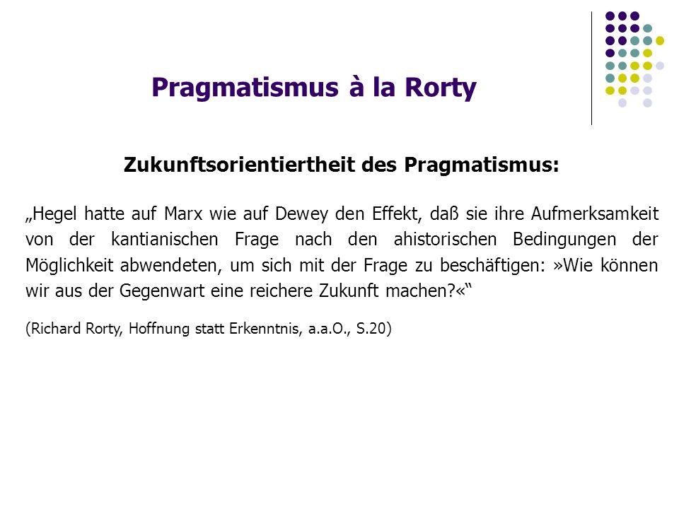 """Pragmatismus à la Rorty Zukunftsorientiertheit des Pragmatismus: """"Hegel hatte auf Marx wie auf Dewey den Effekt, daß sie ihre Aufmerksamkeit von der kantianischen Frage nach den ahistorischen Bedingungen der Möglichkeit abwendeten, um sich mit der Frage zu beschäftigen: »Wie können wir aus der Gegenwart eine reichere Zukunft machen « (Richard Rorty, Hoffnung statt Erkenntnis, a.a.O., S.20)"""
