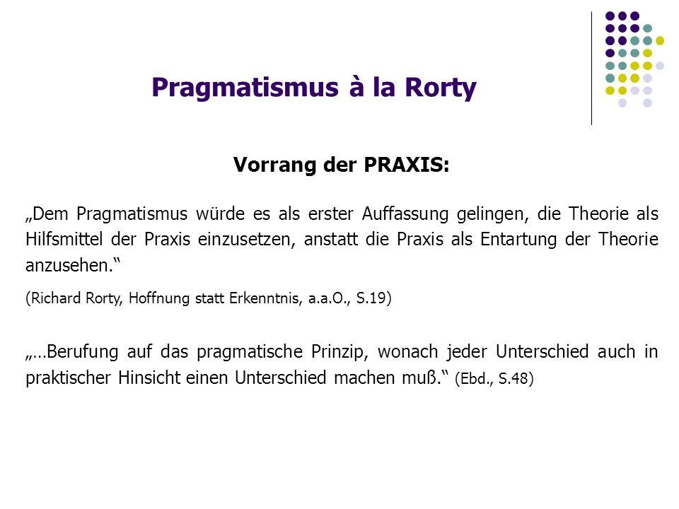 """Pragmatismus à la Rorty Vorrang der PRAXIS: """"Dem Pragmatismus würde es als erster Auffassung gelingen, die Theorie als Hilfsmittel der Praxis einzusetzen, anstatt die Praxis als Entartung der Theorie anzusehen. (Richard Rorty, Hoffnung statt Erkenntnis, a.a.O., S.19) """"…Berufung auf das pragmatische Prinzip, wonach jeder Unterschied auch in praktischer Hinsicht einen Unterschied machen muß. (Ebd., S.48)"""